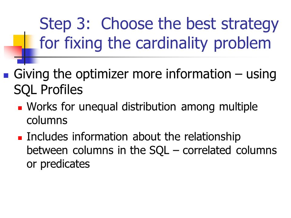 Step 3: Choose the best strategy for fixing the cardinality problem Giving the optimizer more information – using SQL Profiles Works for unequal distribution among multiple columns Includes information about the relationship between columns in the SQL – correlated columns or predicates