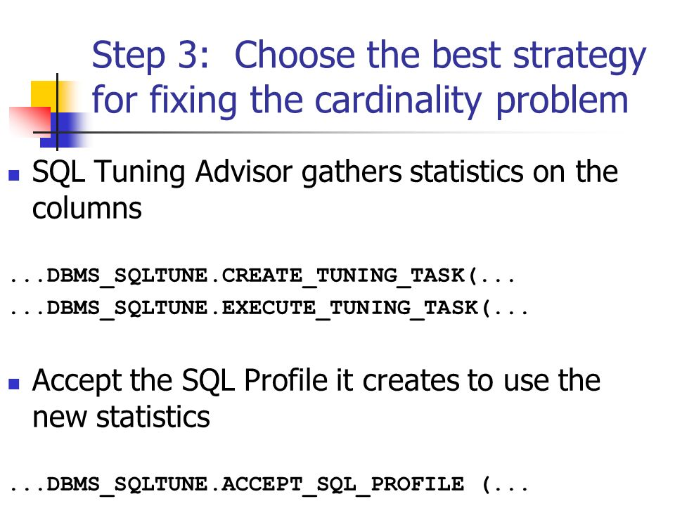 Step 3: Choose the best strategy for fixing the cardinality problem SQL Tuning Advisor gathers statistics on the columns...DBMS_SQLTUNE.CREATE_TUNING_TASK(......DBMS_SQLTUNE.EXECUTE_TUNING_TASK(...