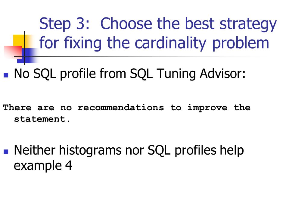 Step 3: Choose the best strategy for fixing the cardinality problem No SQL profile from SQL Tuning Advisor: There are no recommendations to improve the statement.