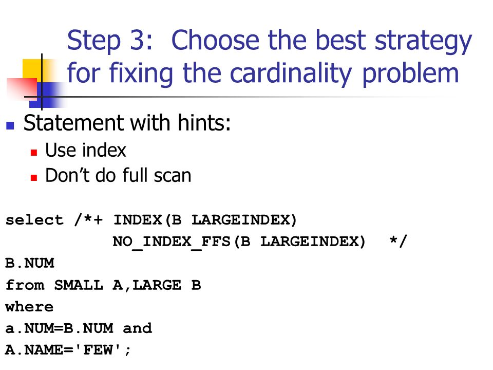 Step 3: Choose the best strategy for fixing the cardinality problem Statement with hints: Use index Dont do full scan select /*+ INDEX(B LARGEINDEX) NO_INDEX_FFS(B LARGEINDEX) */ B.NUM from SMALL A,LARGE B where a.NUM=B.NUM and A.NAME= FEW ;