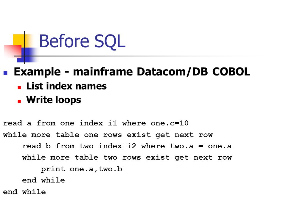 Before SQL Example - mainframe Datacom/DB COBOL List index names Write loops read a from one index i1 where one.c=10 while more table one rows exist get next row read b from two index i2 where two.a = one.a while more table two rows exist get next row print one.a,two.b end while