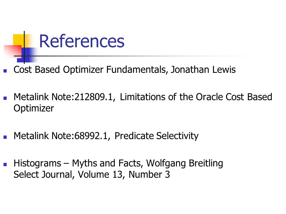 References Cost Based Optimizer Fundamentals, Jonathan Lewis Metalink Note:212809.1, Limitations of the Oracle Cost Based Optimizer Metalink Note:68992.1, Predicate Selectivity Histograms – Myths and Facts, Wolfgang Breitling Select Journal, Volume 13, Number 3