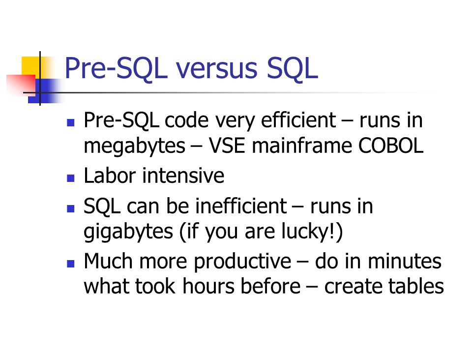 Pre-SQL versus SQL Pre-SQL code very efficient – runs in megabytes – VSE mainframe COBOL Labor intensive SQL can be inefficient – runs in gigabytes (if you are lucky!) Much more productive – do in minutes what took hours before – create tables