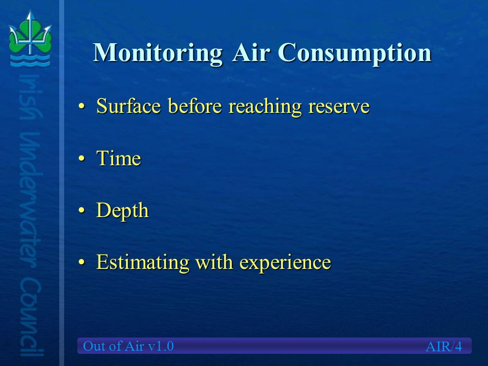 Out of Air v1.0 Monitoring Air Consumption Surface before reaching reserveSurface before reaching reserve TimeTime DepthDepth Estimating with experienceEstimating with experience AIR/4