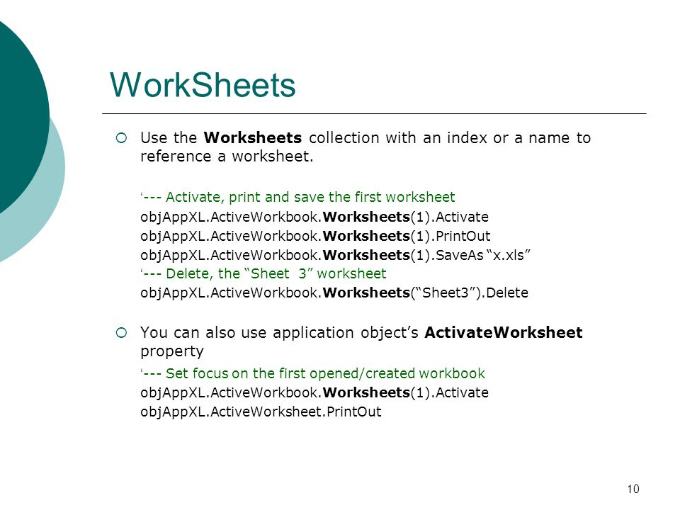 10 WorkSheets Use the Worksheets collection with an index or a name to reference a worksheet.