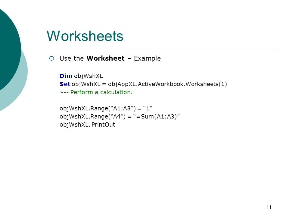 11 Worksheets Use the Worksheet – Example Dim objWshXL Set objWshXL = objAppXL.ActiveWorkbook.Worksheets(1) --- Perform a calculation.