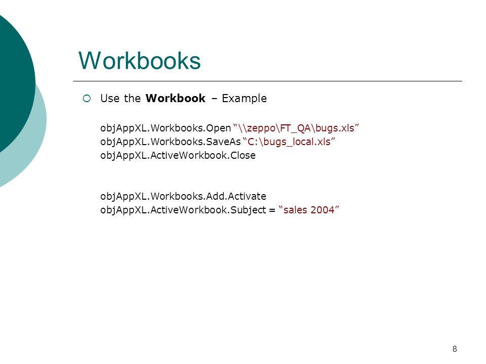 8 Workbooks Use the Workbook – Example objAppXL.Workbooks.Open \\zeppo\FT_QA\bugs.xls objAppXL.Workbooks.SaveAs C:\bugs_local.xls objAppXL.ActiveWorkbook.Close objAppXL.Workbooks.Add.Activate objAppXL.ActiveWorkbook.Subject = sales 2004