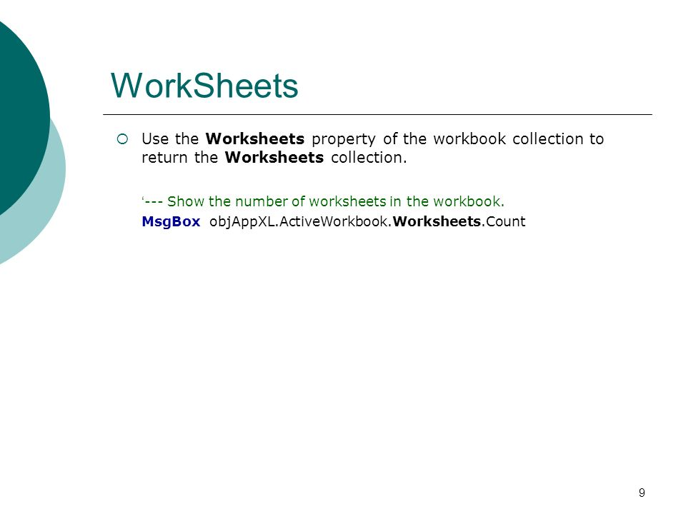 9 WorkSheets Use the Worksheets property of the workbook collection to return the Worksheets collection.