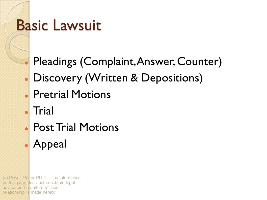 Basic Lawsuit Pleadings (Complaint, Answer, Counter) Discovery (Written & Depositions) Pretrial Motions Trial Post Trial Motions Appeal (c) Powell Potter PLLC.