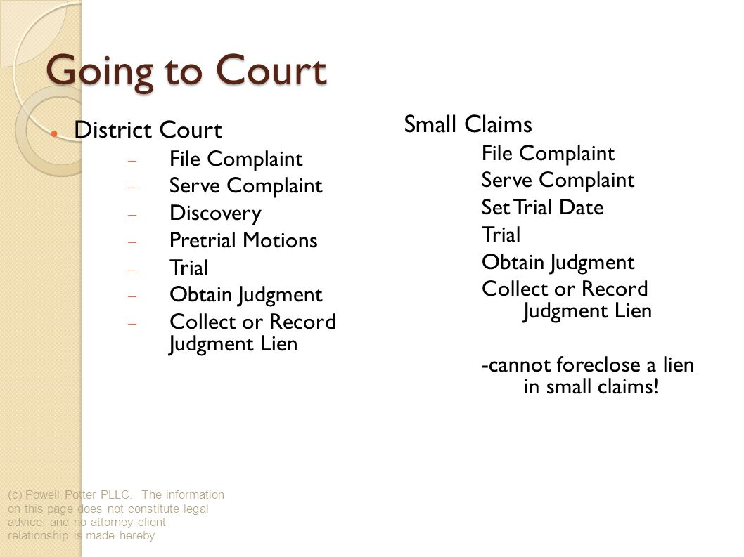 Going to Court District Court File Complaint Serve Complaint Discovery Pretrial Motions Trial Obtain Judgment Collect or Record Judgment Lien Small Claims File Complaint Serve Complaint Set Trial Date Trial Obtain Judgment Collect or Record Judgment Lien -cannot foreclose a lien in small claims.