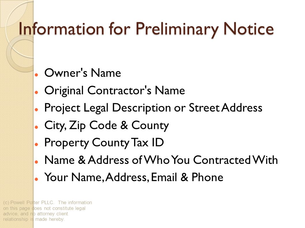 Information for Preliminary Notice Owner s Name Original Contractor s Name Project Legal Description or Street Address City, Zip Code & County Property County Tax ID Name & Address of Who You Contracted With Your Name, Address, Email & Phone (c) Powell Potter PLLC.