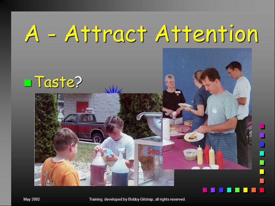 May 2002Training developed by Bobby Gilstrap, all rights reserved. A - Attract Attention n Taste
