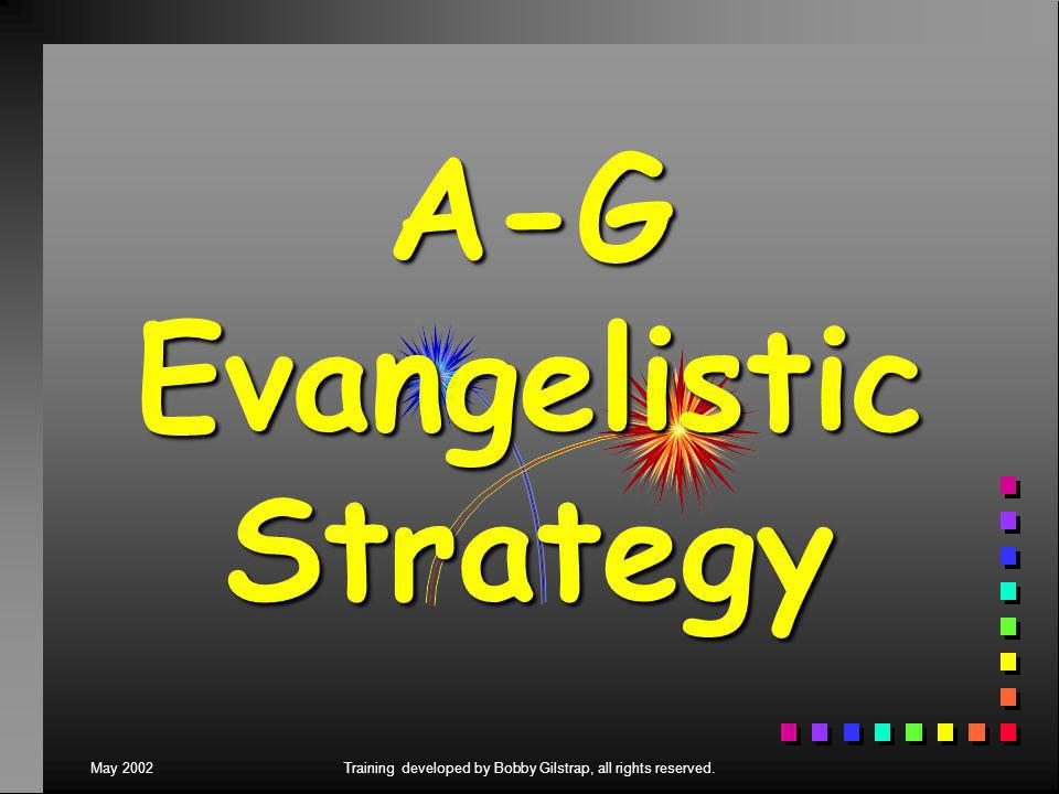 May 2002Training developed by Bobby Gilstrap, all rights reserved. A-G Evangelistic Strategy