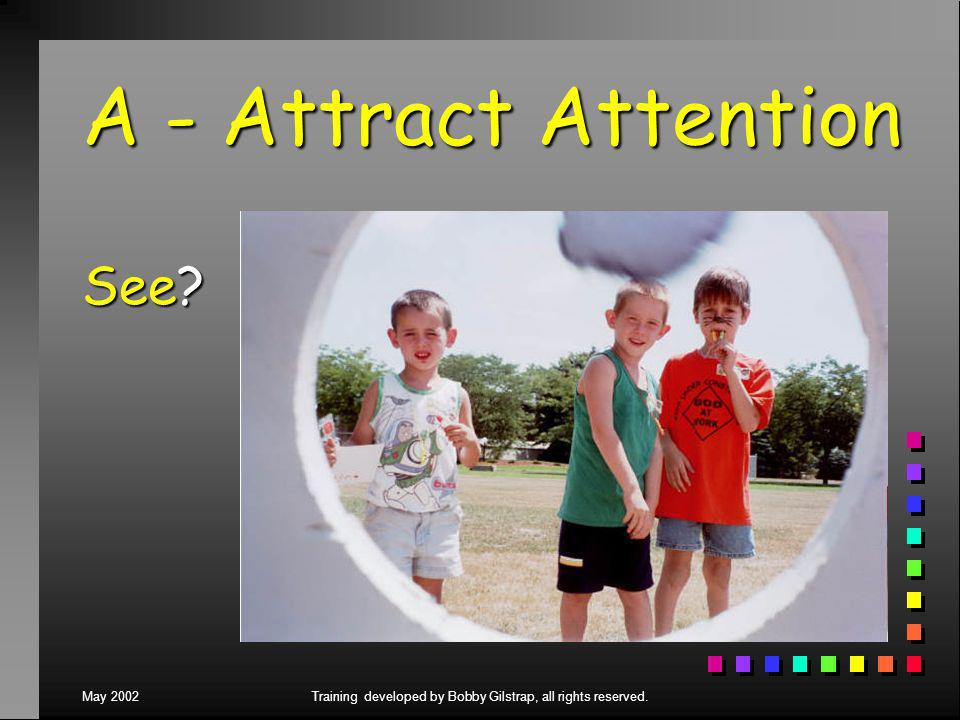 May 2002Training developed by Bobby Gilstrap, all rights reserved. A - Attract Attention See