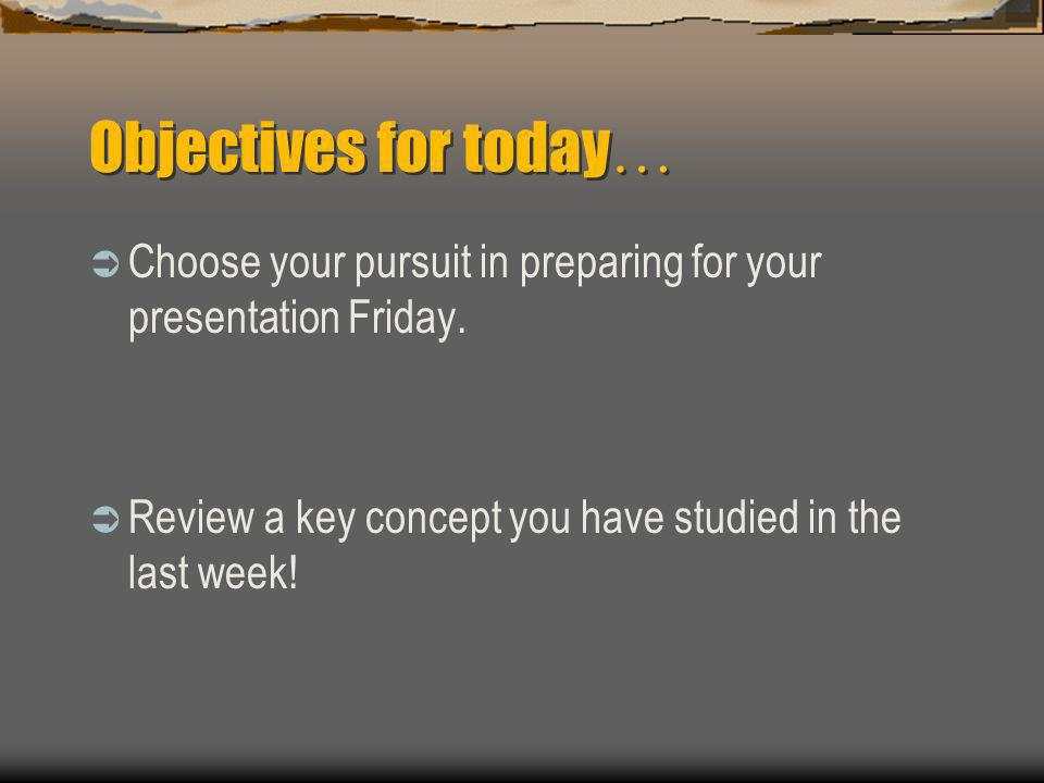 Objectives for today … Choose your pursuit in preparing for your presentation Friday.