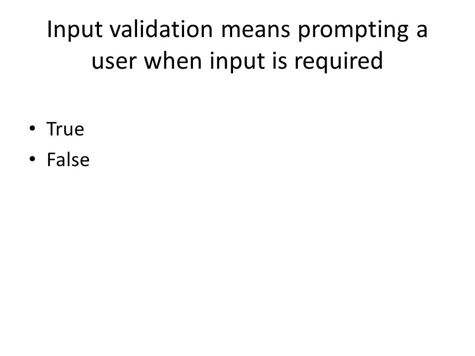 Input validation means prompting a user when input is required True False