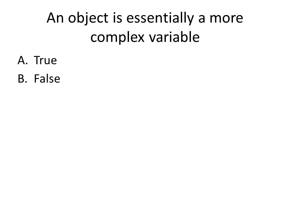 An object is essentially a more complex variable A.True B.False