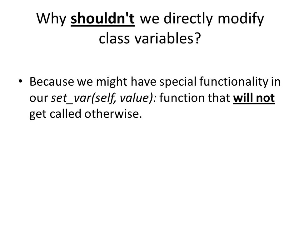 Because we might have special functionality in our set_var(self, value): function that will not get called otherwise.