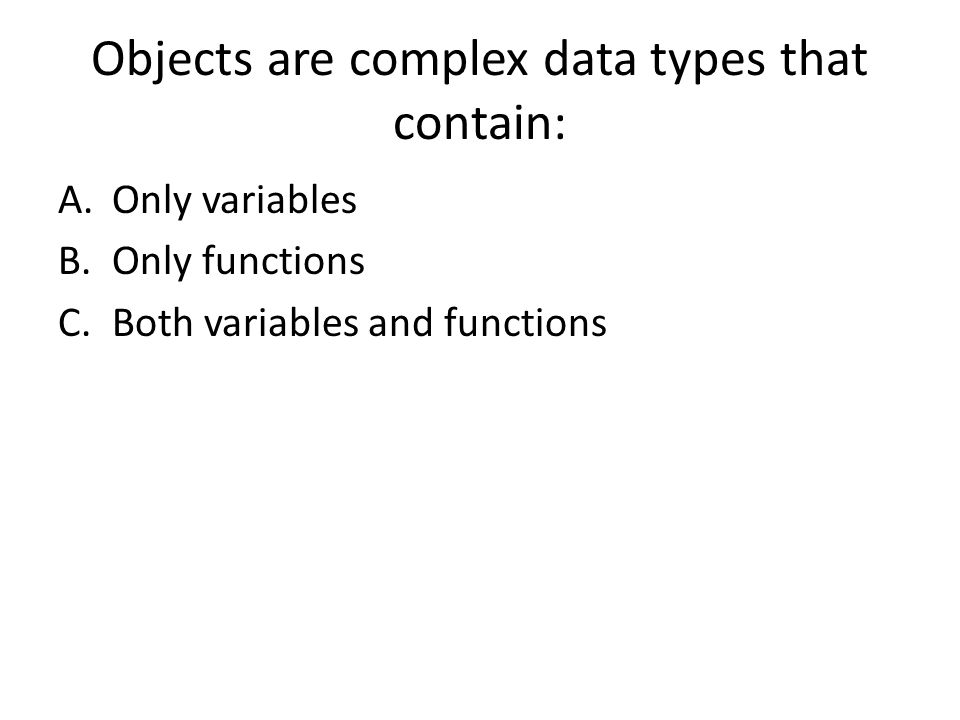 Objects are complex data types that contain: A.Only variables B.Only functions C.Both variables and functions
