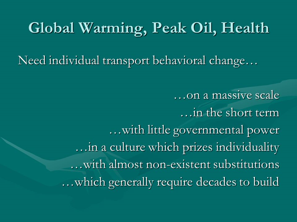 Global Warming, Peak Oil, Health Need individual transport behavioral change… …on a massive scale …in the short term …with little governmental power …in a culture which prizes individuality …with almost non-existent substitutions …which generally require decades to build