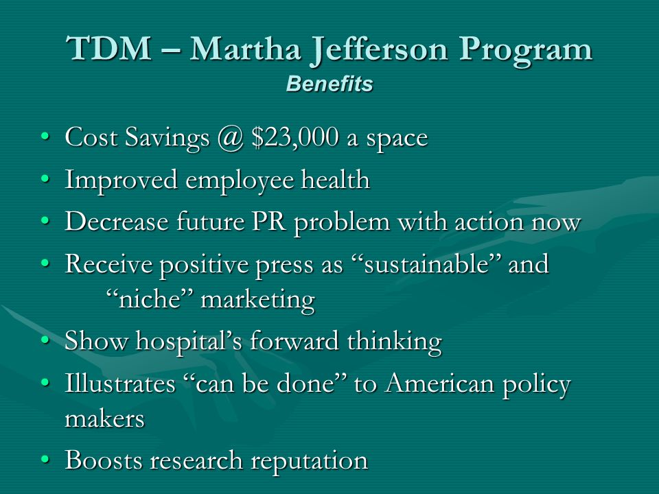 TDM – Martha Jefferson Program Benefits Cost $23,000 a spaceCost $23,000 a space Improved employee healthImproved employee health Decrease future PR problem with action nowDecrease future PR problem with action now Receive positive press as sustainable and niche marketingReceive positive press as sustainable and niche marketing Show hospitals forward thinkingShow hospitals forward thinking Illustrates can be done to American policy makersIllustrates can be done to American policy makers Boosts research reputationBoosts research reputation