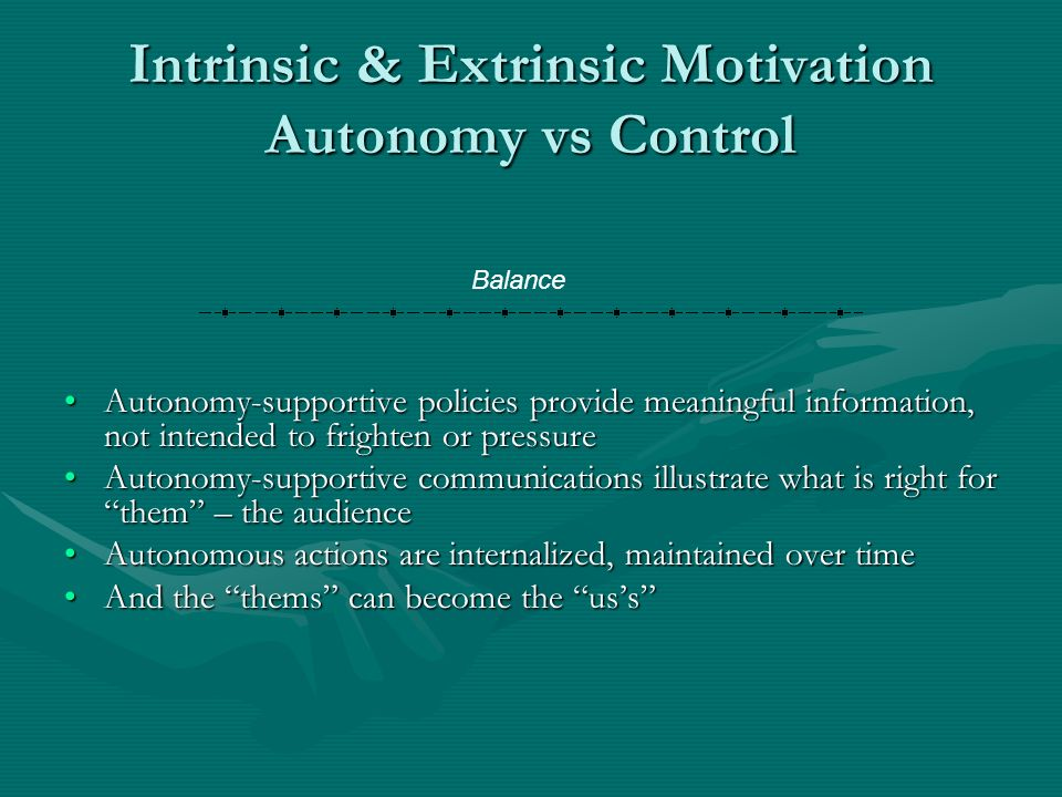 Intrinsic & Extrinsic Motivation Autonomy vs Control Autonomy-supportive policies provide meaningful information, not intended to frighten or pressure Autonomy-supportive communications illustrate what is right for them – the audience Autonomous actions are internalized, maintained over time And the thems can become the uss Balance