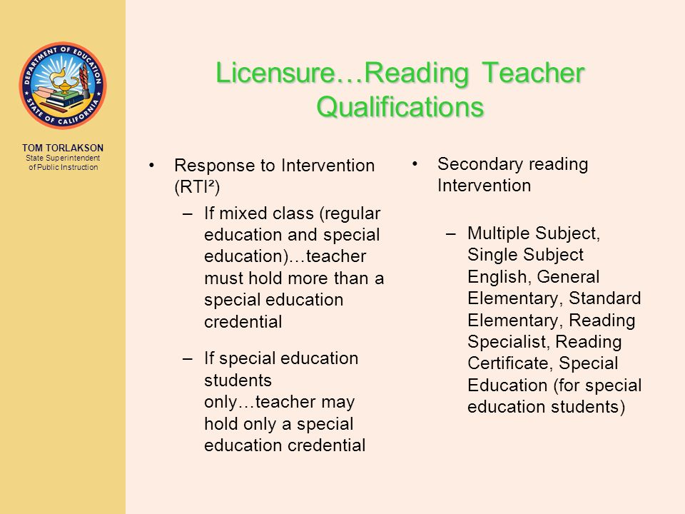 TOM TORLAKSON State Superintendent of Public Instruction Licensure…Reading Teacher Qualifications Secondary reading Intervention –Multiple Subject, Single Subject English, General Elementary, Standard Elementary, Reading Specialist, Reading Certificate, Special Education (for special education students) Response to Intervention (RTI²) –If mixed class (regular education and special education)…teacher must hold more than a special education credential –If special education students only…teacher may hold only a special education credential