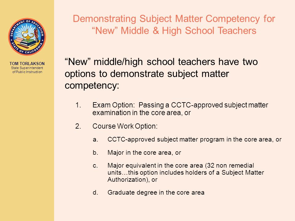 TOM TORLAKSON State Superintendent of Public Instruction Demonstrating Subject Matter Competency for New Middle & High School Teachers 1.Exam Option: Passing a CCTC-approved subject matter examination in the core area, or 2.Course Work Option: a.CCTC-approved subject matter program in the core area, or b.Major in the core area, or c.Major equivalent in the core area (32 non remedial units…this option includes holders of a Subject Matter Authorization), or d.Graduate degree in the core area New middle/high school teachers have two options to demonstrate subject matter competency: