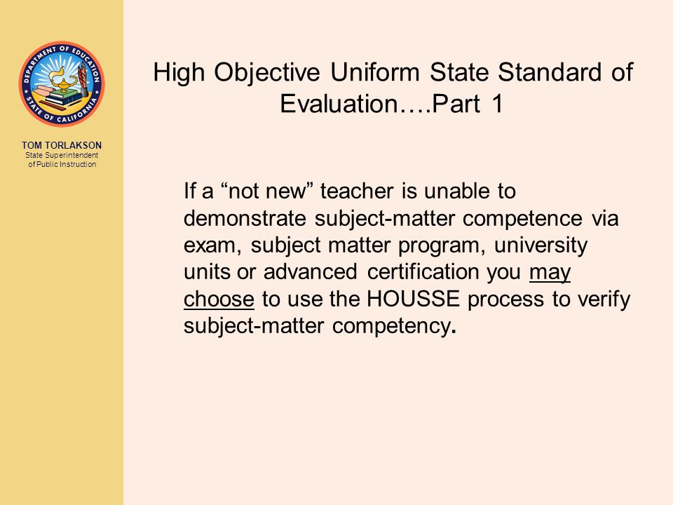 TOM TORLAKSON State Superintendent of Public Instruction High Objective Uniform State Standard of Evaluation….Part 1 If a not new teacher is unable to demonstrate subject-matter competence via exam, subject matter program, university units or advanced certification you may choose to use the HOUSSE process to verify subject-matter competency.