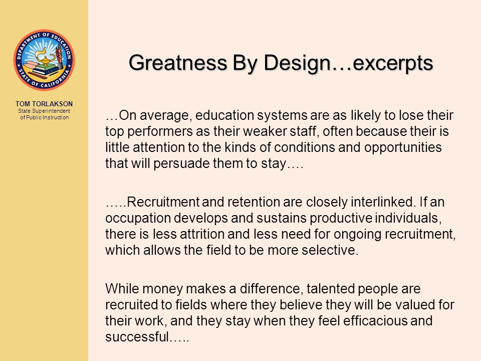 TOM TORLAKSON State Superintendent of Public Instruction Greatness By Design…excerpts …On average, education systems are as likely to lose their top performers as their weaker staff, often because their is little attention to the kinds of conditions and opportunities that will persuade them to stay….