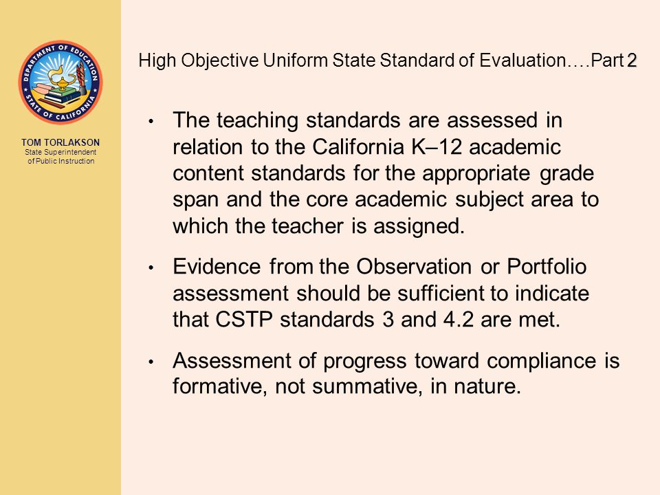 TOM TORLAKSON State Superintendent of Public Instruction The teaching standards are assessed in relation to the California K–12 academic content standards for the appropriate grade span and the core academic subject area to which the teacher is assigned.