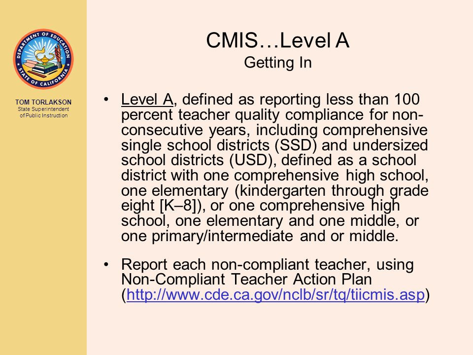 TOM TORLAKSON State Superintendent of Public Instruction CMIS…Level A Getting In Level A, defined as reporting less than 100 percent teacher quality compliance for non- consecutive years, including comprehensive single school districts (SSD) and undersized school districts (USD), defined as a school district with one comprehensive high school, one elementary (kindergarten through grade eight [K–8]), or one comprehensive high school, one elementary and one middle, or one primary/intermediate and or middle.