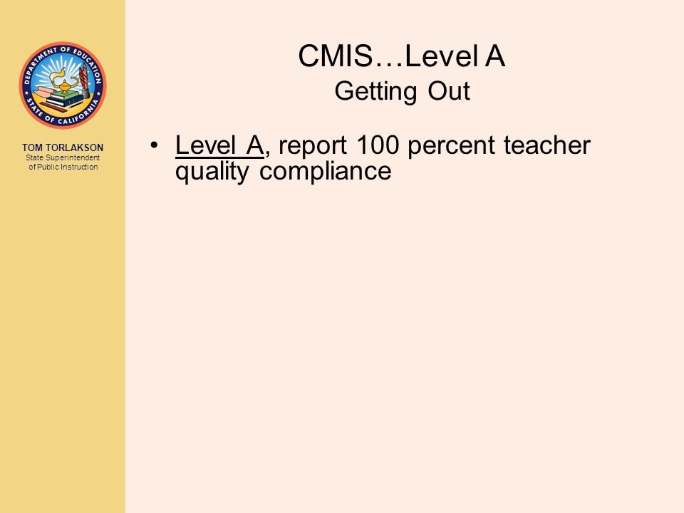TOM TORLAKSON State Superintendent of Public Instruction CMIS…Level A Getting Out Level A, report 100 percent teacher quality compliance