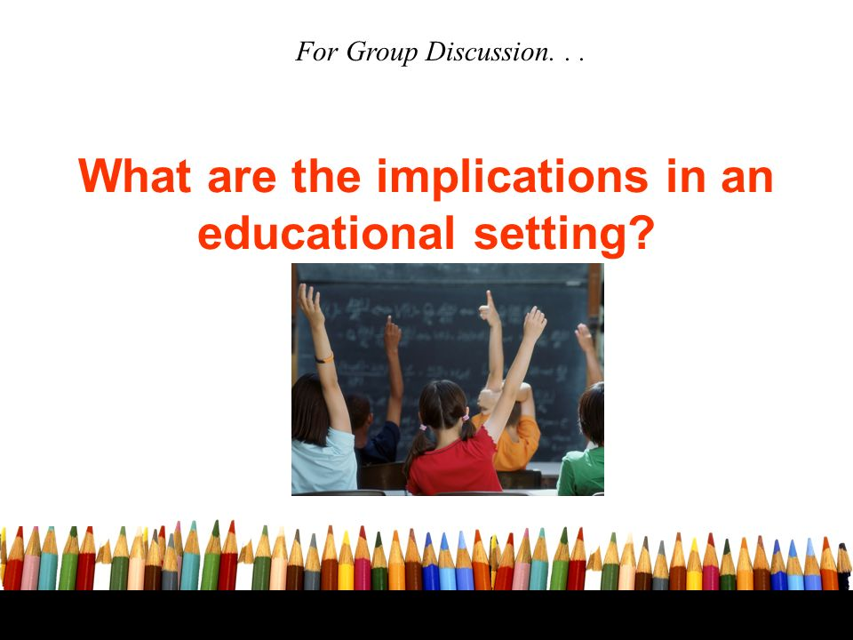What are the implications in an educational setting For Group Discussion...
