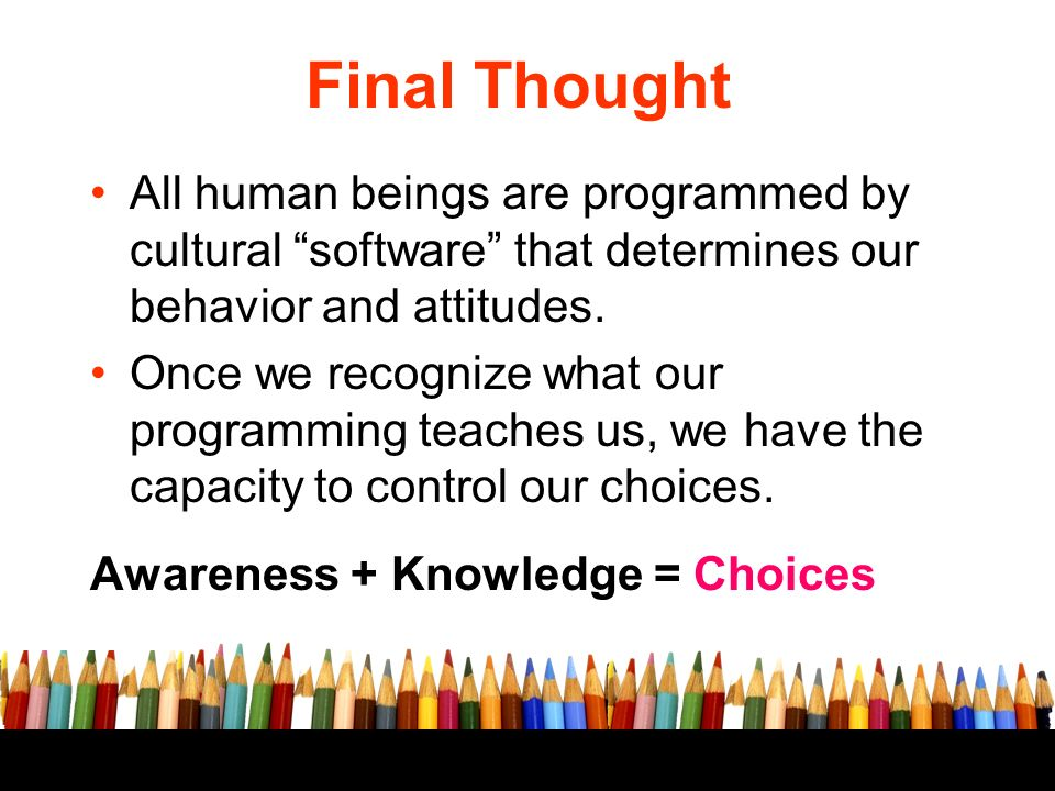 Final Thought All human beings are programmed by cultural software that determines our behavior and attitudes.