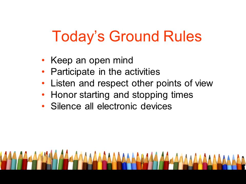 Todays Ground Rules Keep an open mind Participate in the activities Listen and respect other points of view Honor starting and stopping times Silence all electronic devices