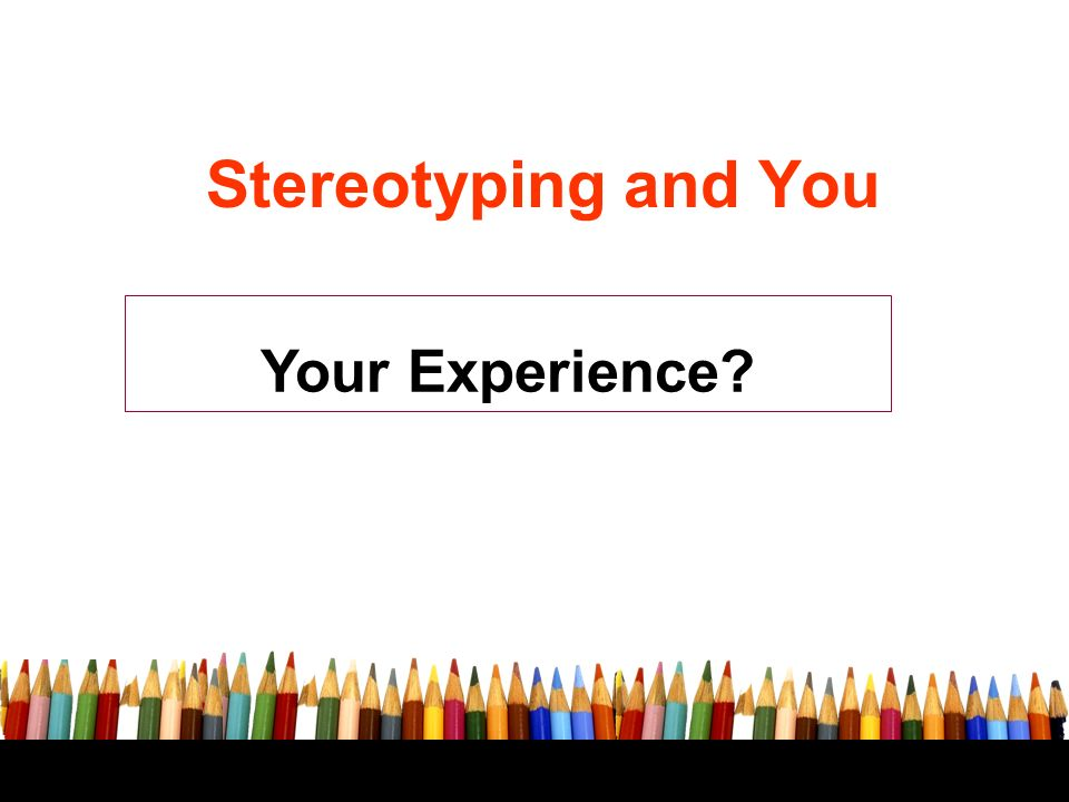 Your Experience Stereotyping and You