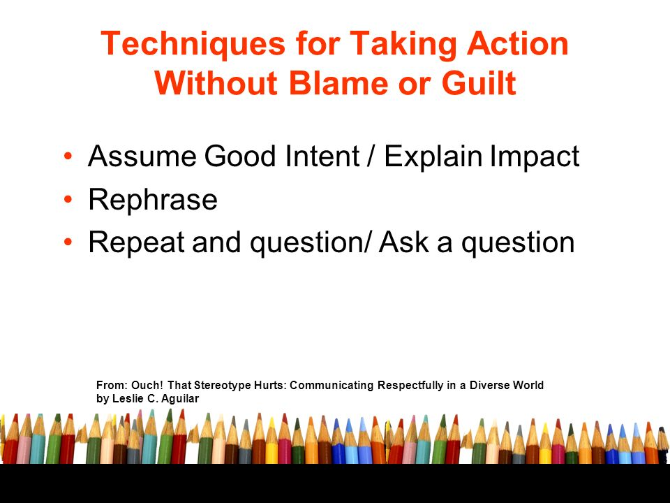 Techniques for Taking Action Without Blame or Guilt Assume Good Intent / Explain Impact Rephrase Repeat and question/ Ask a question From: Ouch.