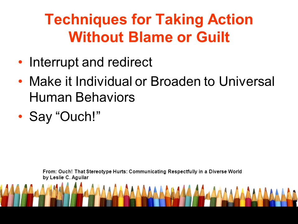 Techniques for Taking Action Without Blame or Guilt Interrupt and redirect Make it Individual or Broaden to Universal Human Behaviors Say Ouch.