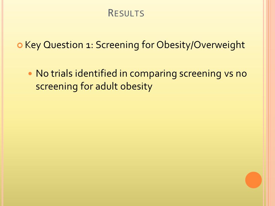 R ESULTS Key Question 1: Screening for Obesity/Overweight No trials identified in comparing screening vs no screening for adult obesity