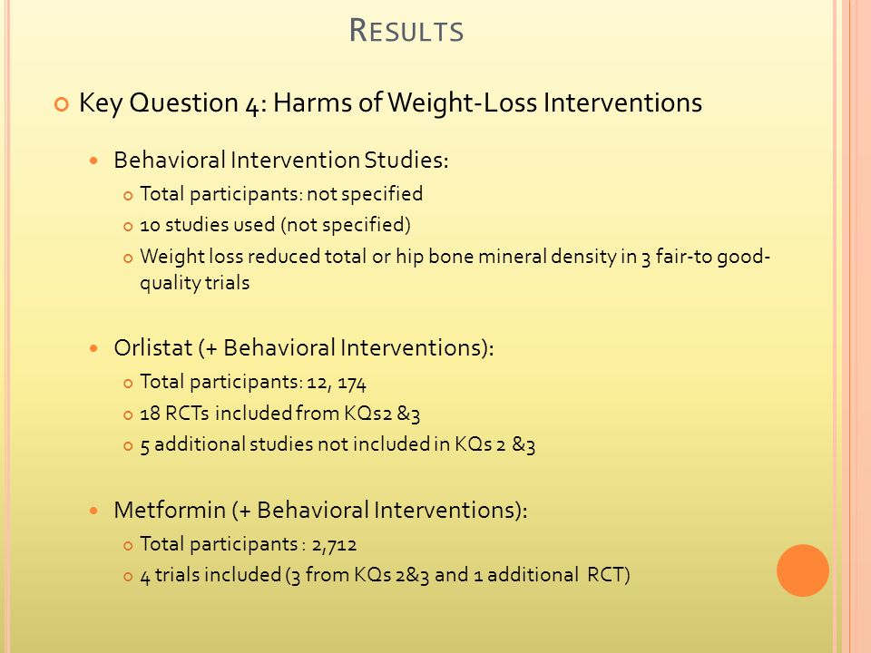 R ESULTS Key Question 4: Harms of Weight-Loss Interventions Behavioral Intervention Studies: Total participants: not specified 10 studies used (not specified) Weight loss reduced total or hip bone mineral density in 3 fair-to good- quality trials Orlistat (+ Behavioral Interventions): Total participants: 12, 174 18 RCTs included from KQs2 &3 5 additional studies not included in KQs 2 &3 Metformin (+ Behavioral Interventions): Total participants : 2,712 4 trials included (3 from KQs 2&3 and 1 additional RCT)