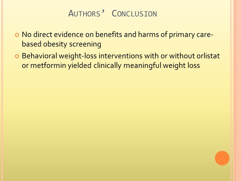 A UTHORS C ONCLUSION No direct evidence on benefits and harms of primary care- based obesity screening Behavioral weight-loss interventions with or without orlistat or metformin yielded clinically meaningful weight loss