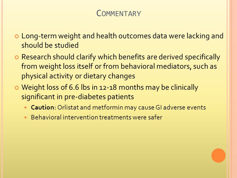 C OMMENTARY Long-term weight and health outcomes data were lacking and should be studied Research should clarify which benefits are derived specifically from weight loss itself or from behavioral mediators, such as physical activity or dietary changes Weight loss of 6.6 lbs in 12-18 months may be clinically significant in pre-diabetes patients Caution: Orlistat and metformin may cause GI adverse events Behavioral intervention treatments were safer