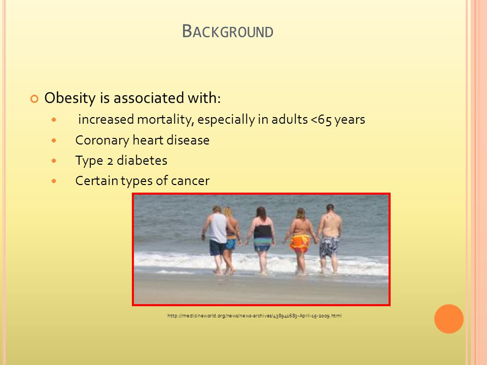 B ACKGROUND Obesity is associated with: increased mortality, especially in adults <65 years Coronary heart disease Type 2 diabetes Certain types of cancer http://medicineworld.org/news/news-archives/438941683-April-15-2009.html