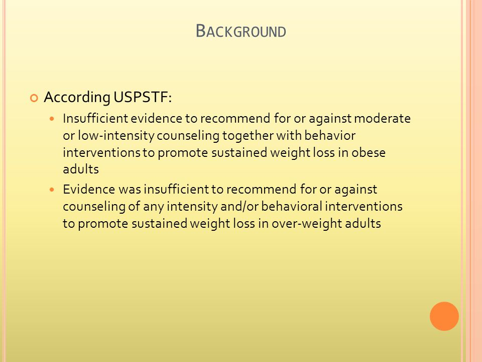 B ACKGROUND According USPSTF: Insufficient evidence to recommend for or against moderate or low-intensity counseling together with behavior interventions to promote sustained weight loss in obese adults Evidence was insufficient to recommend for or against counseling of any intensity and/or behavioral interventions to promote sustained weight loss in over-weight adults