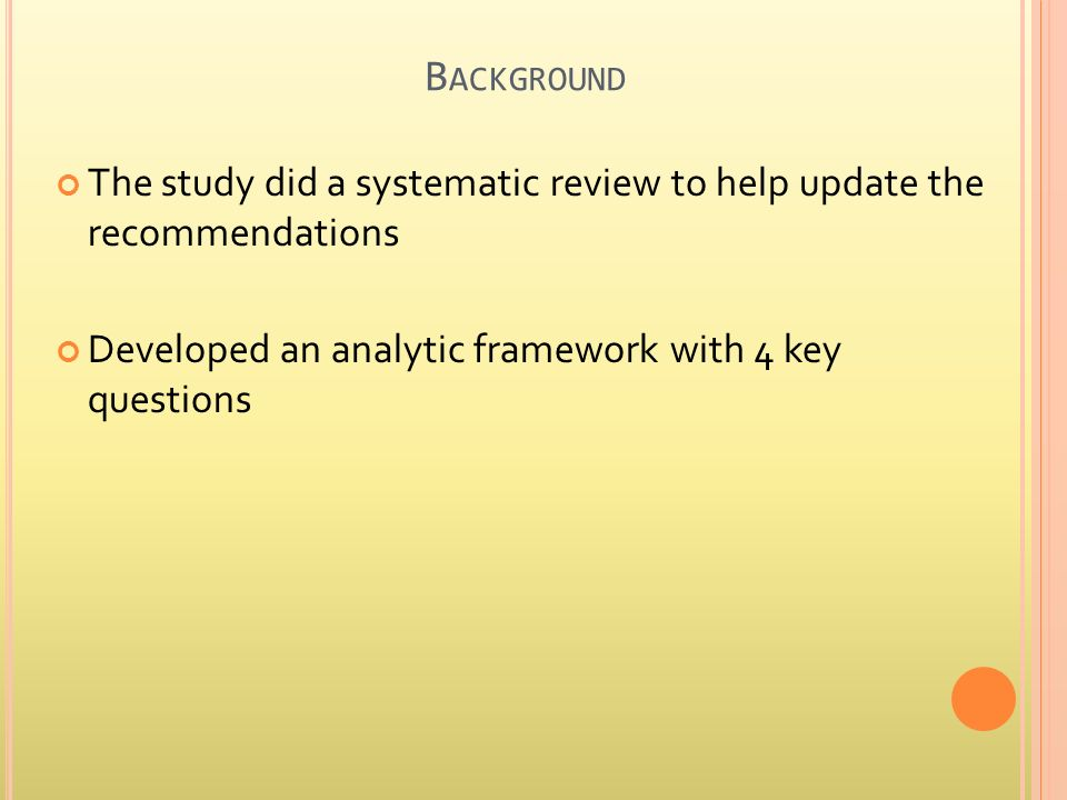 B ACKGROUND The study did a systematic review to help update the recommendations Developed an analytic framework with 4 key questions