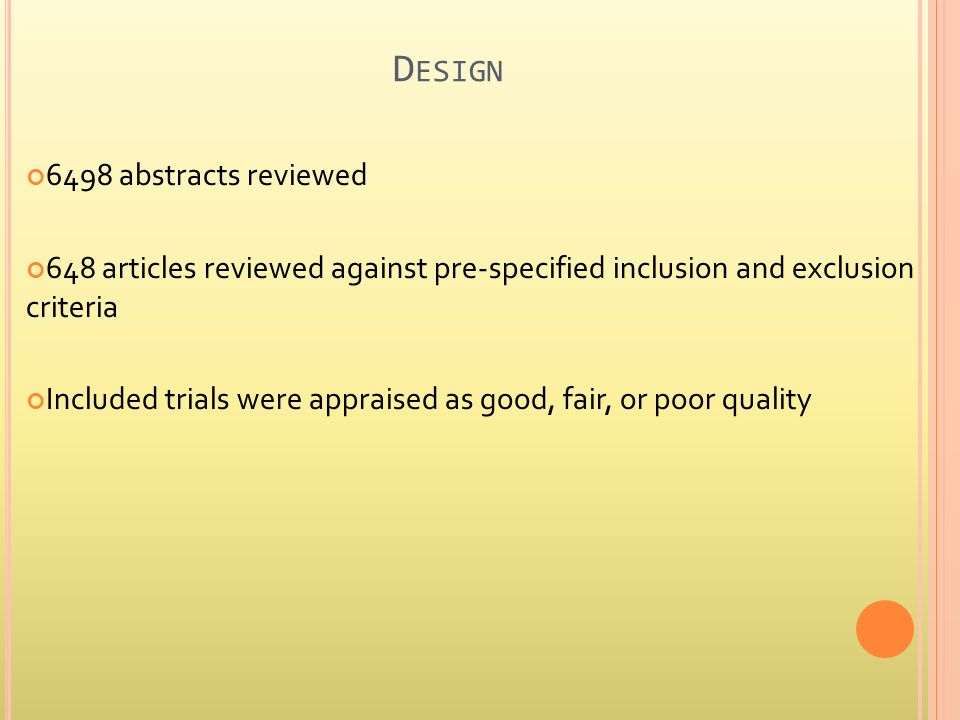 D ESIGN 6498 abstracts reviewed 648 articles reviewed against pre-specified inclusion and exclusion criteria Included trials were appraised as good, fair, or poor quality