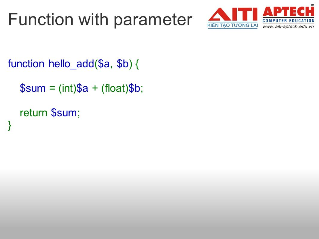 Function with parameter function hello_add($a, $b) { $sum = (int)$a + (float)$b; return $sum; }