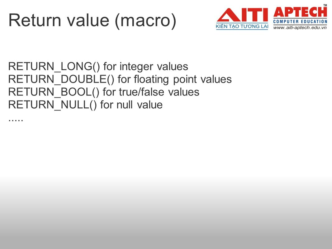 Return value (macro) RETURN_LONG() for integer values RETURN_DOUBLE() for floating point values RETURN_BOOL() for true/false values RETURN_NULL() for null value.....
