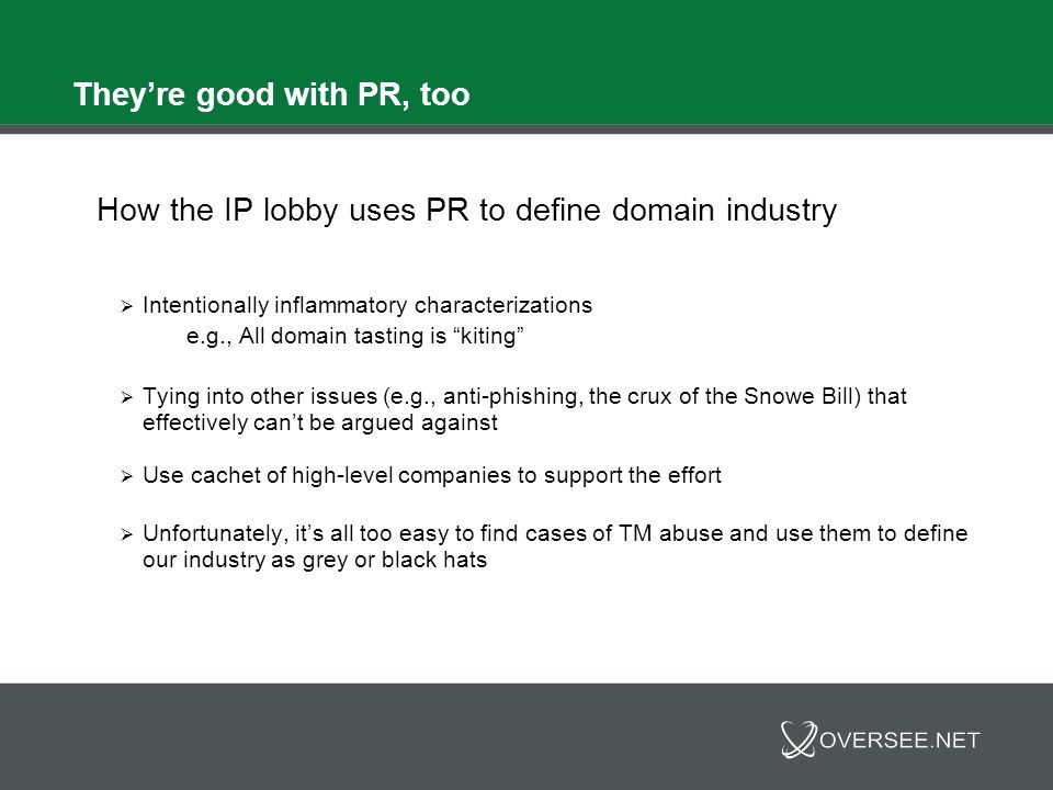 Theyre good with PR, too How the IP lobby uses PR to define domain industry Intentionally inflammatory characterizations e.g., All domain tasting is kiting Tying into other issues (e.g., anti-phishing, the crux of the Snowe Bill) that effectively cant be argued against Use cachet of high-level companies to support the effort Unfortunately, its all too easy to find cases of TM abuse and use them to define our industry as grey or black hats